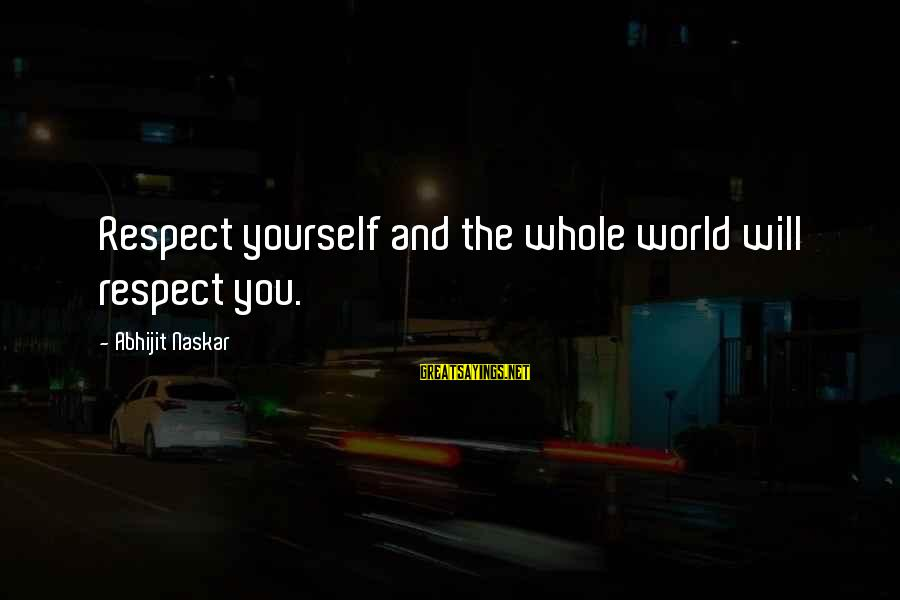 Self Esteem And Confidence Sayings By Abhijit Naskar: Respect yourself and the whole world will respect you.