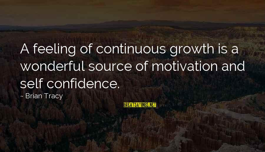 Self Esteem And Confidence Sayings By Brian Tracy: A feeling of continuous growth is a wonderful source of motivation and self confidence.