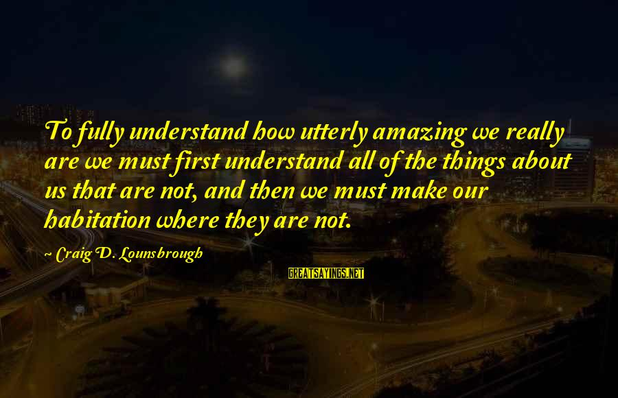 Self Esteem And Confidence Sayings By Craig D. Lounsbrough: To fully understand how utterly amazing we really are we must first understand all of