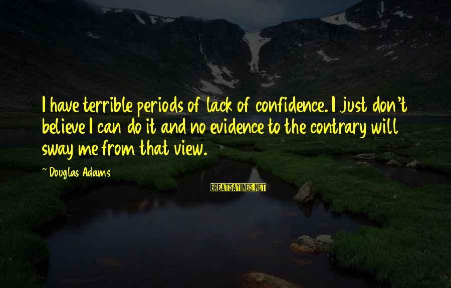 Self Esteem And Confidence Sayings By Douglas Adams: I have terrible periods of lack of confidence. I just don't believe I can do
