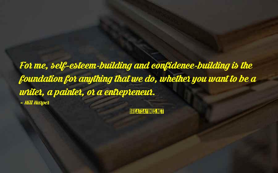 Self Esteem And Confidence Sayings By Hill Harper: For me, self-esteem-building and confidence-building is the foundation for anything that we do, whether you