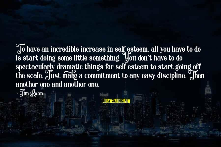 Self Esteem And Confidence Sayings By Jim Rohn: To have an incredible increase in self esteem, all you have to do is start