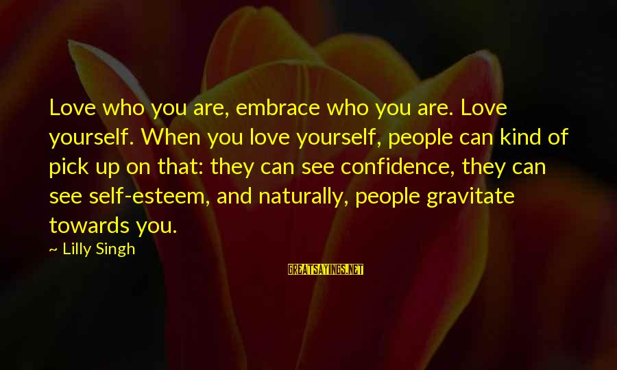 Self Esteem And Confidence Sayings By Lilly Singh: Love who you are, embrace who you are. Love yourself. When you love yourself, people