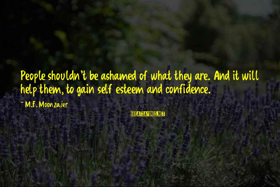 Self Esteem And Confidence Sayings By M.F. Moonzajer: People shouldn't be ashamed of what they are. And it will help them, to gain