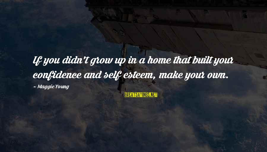 Self Esteem And Confidence Sayings By Maggie Young: If you didn't grow up in a home that built your confidence and self esteem,