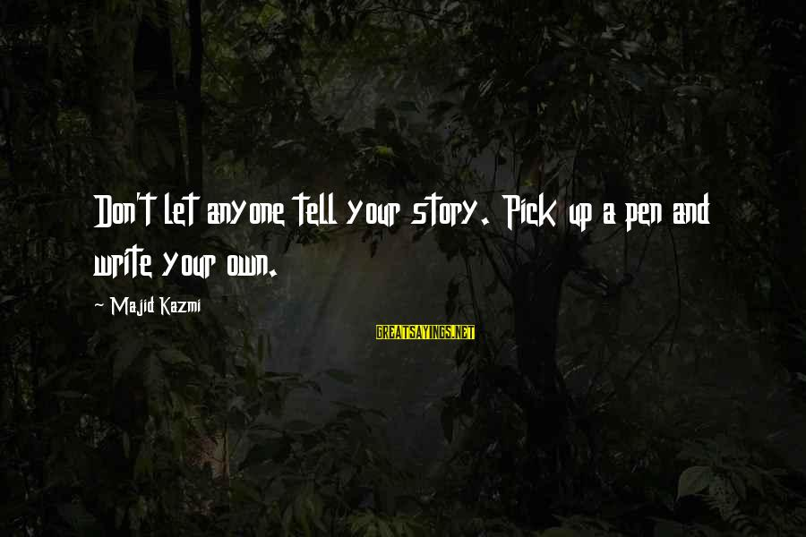 Self Esteem And Confidence Sayings By Majid Kazmi: Don't let anyone tell your story. Pick up a pen and write your own.