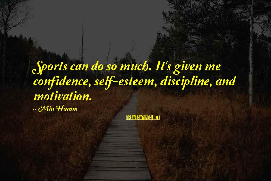 Self Esteem And Confidence Sayings By Mia Hamm: Sports can do so much. It's given me confidence, self-esteem, discipline, and motivation.