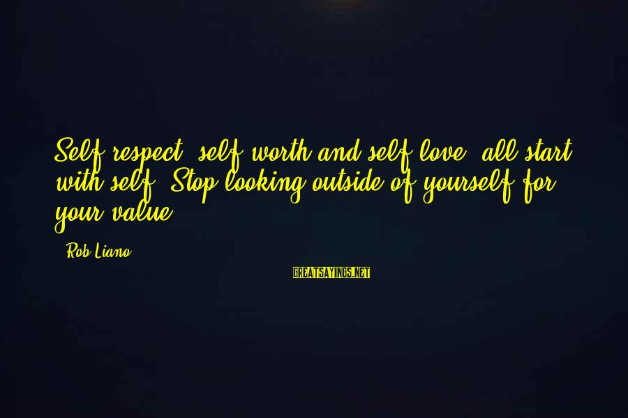 Self Esteem And Confidence Sayings By Rob Liano: Self respect, self worth and self love, all start with self. Stop looking outside of