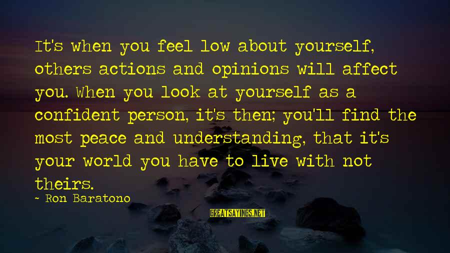 Self Esteem And Confidence Sayings By Ron Baratono: It's when you feel low about yourself, others actions and opinions will affect you. When