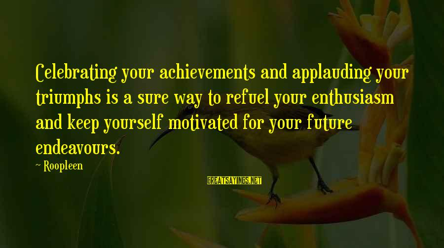 Self Esteem And Confidence Sayings By Roopleen: Celebrating your achievements and applauding your triumphs is a sure way to refuel your enthusiasm
