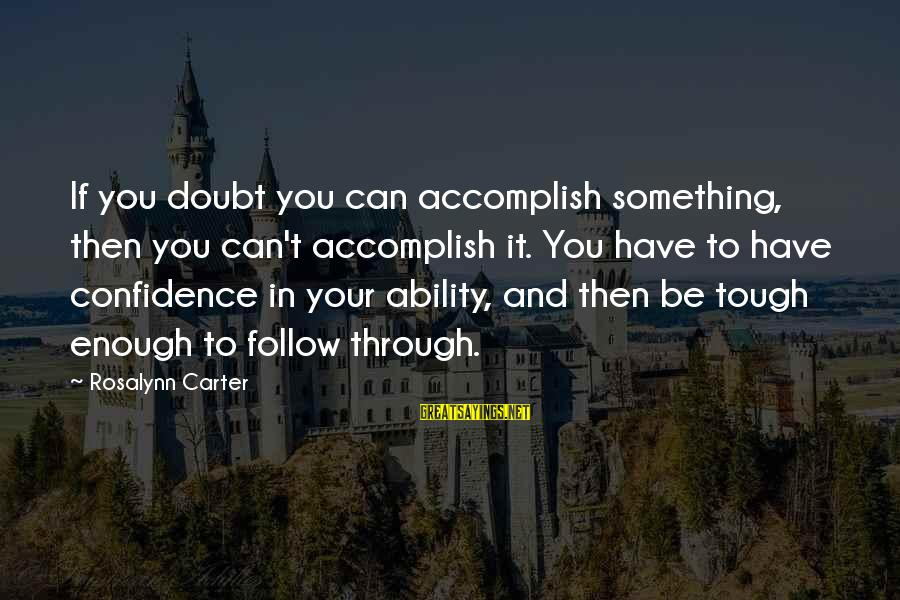 Self Esteem And Confidence Sayings By Rosalynn Carter: If you doubt you can accomplish something, then you can't accomplish it. You have to