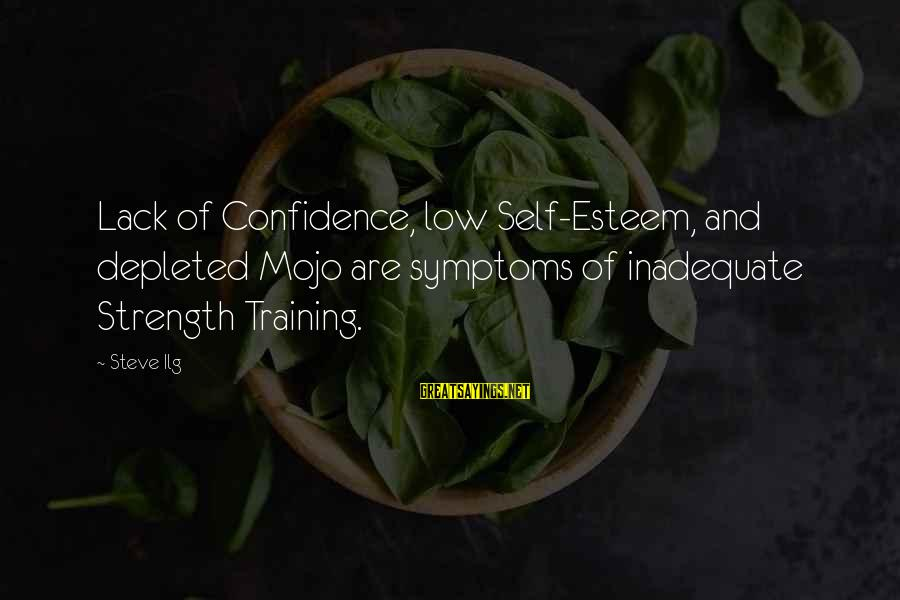 Self Esteem And Confidence Sayings By Steve Ilg: Lack of Confidence, low Self-Esteem, and depleted Mojo are symptoms of inadequate Strength Training.