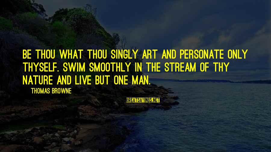 Self Esteem And Confidence Sayings By Thomas Browne: Be thou what thou singly art and personate only thyself. Swim smoothly in the stream