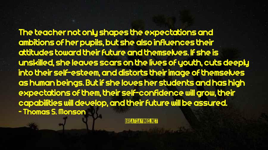 Self Esteem And Confidence Sayings By Thomas S. Monson: The teacher not only shapes the expectations and ambitions of her pupils, but she also