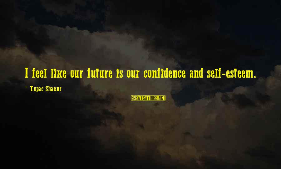Self Esteem And Confidence Sayings By Tupac Shakur: I feel like our future is our confidence and self-esteem.