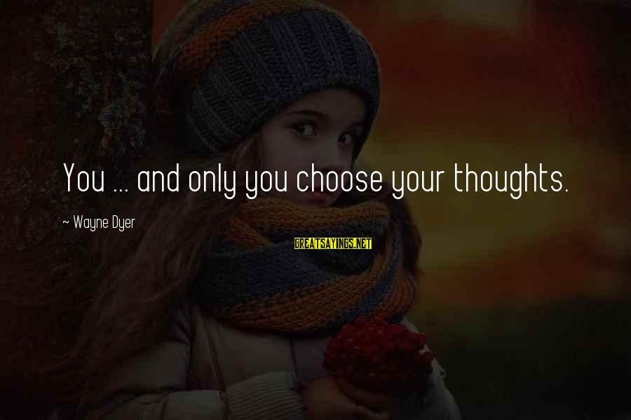Self Esteem And Confidence Sayings By Wayne Dyer: You ... and only you choose your thoughts.