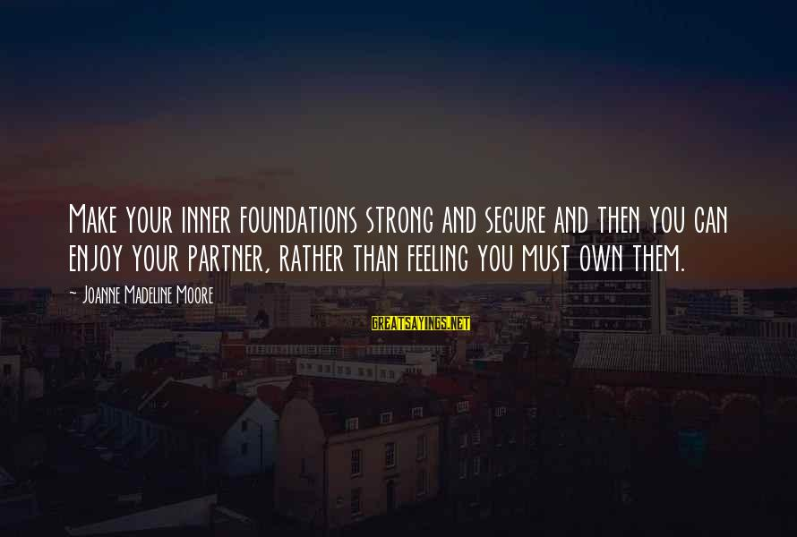 Self Esteem And Relationships Sayings By Joanne Madeline Moore: Make your inner foundations strong and secure and then you can enjoy your partner, rather