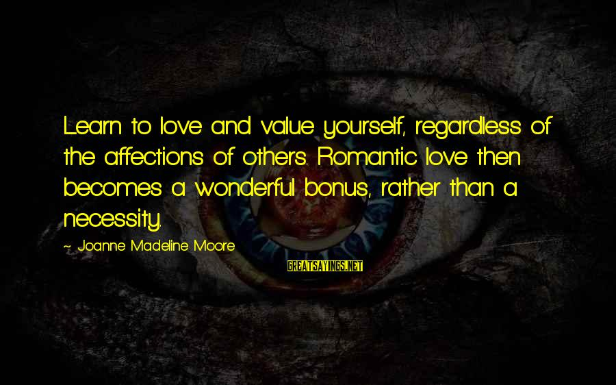 Self Esteem And Relationships Sayings By Joanne Madeline Moore: Learn to love and value yourself, regardless of the affections of others. Romantic love then