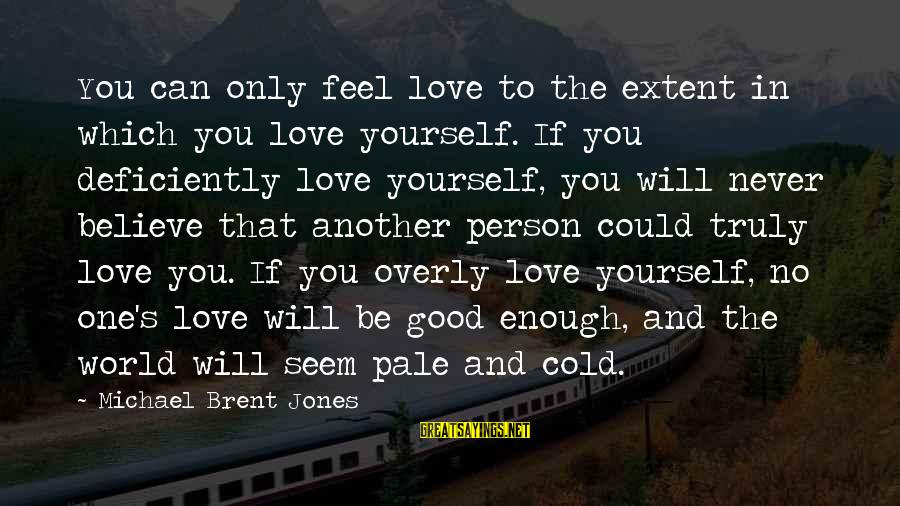 Self Esteem And Relationships Sayings By Michael Brent Jones: You can only feel love to the extent in which you love yourself. If you