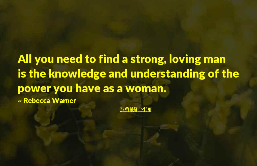 Self Esteem And Relationships Sayings By Rebecca Warner: All you need to find a strong, loving man is the knowledge and understanding of