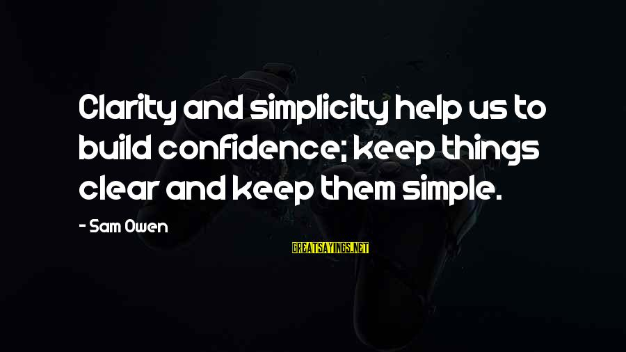 Self Esteem And Relationships Sayings By Sam Owen: Clarity and simplicity help us to build confidence; keep things clear and keep them simple.