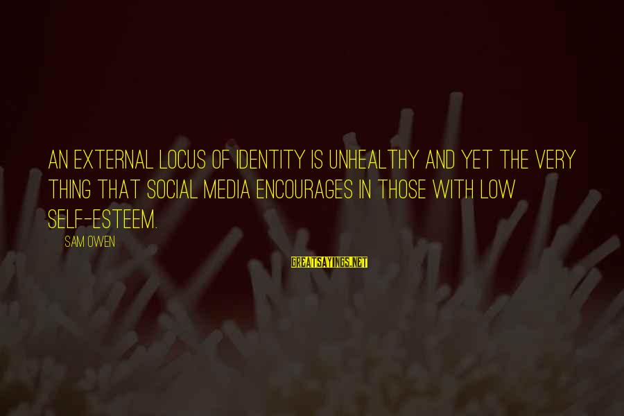 Self Esteem And Relationships Sayings By Sam Owen: An external locus of identity is unhealthy and yet the very thing that social media