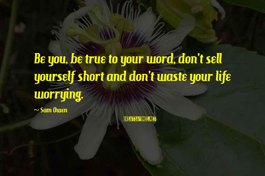 Self Esteem And Relationships Sayings By Sam Owen: Be you, be true to your word, don't sell yourself short and don't waste your