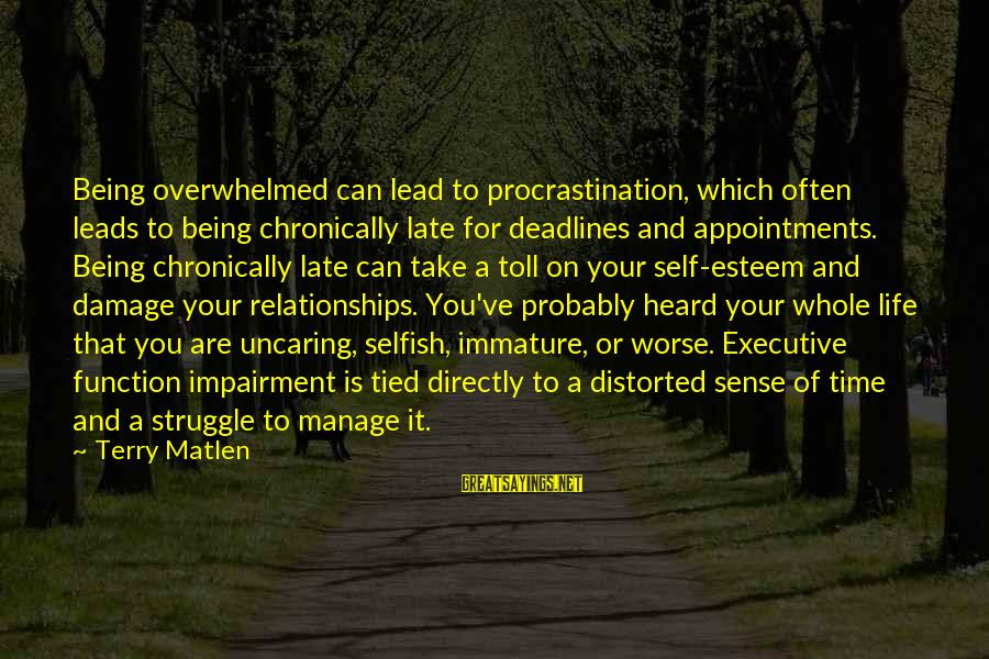 Self Esteem And Relationships Sayings By Terry Matlen: Being overwhelmed can lead to procrastination, which often leads to being chronically late for deadlines