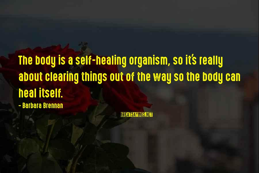 Self Heal Sayings By Barbara Brennan: The body is a self-healing organism, so it's really about clearing things out of the