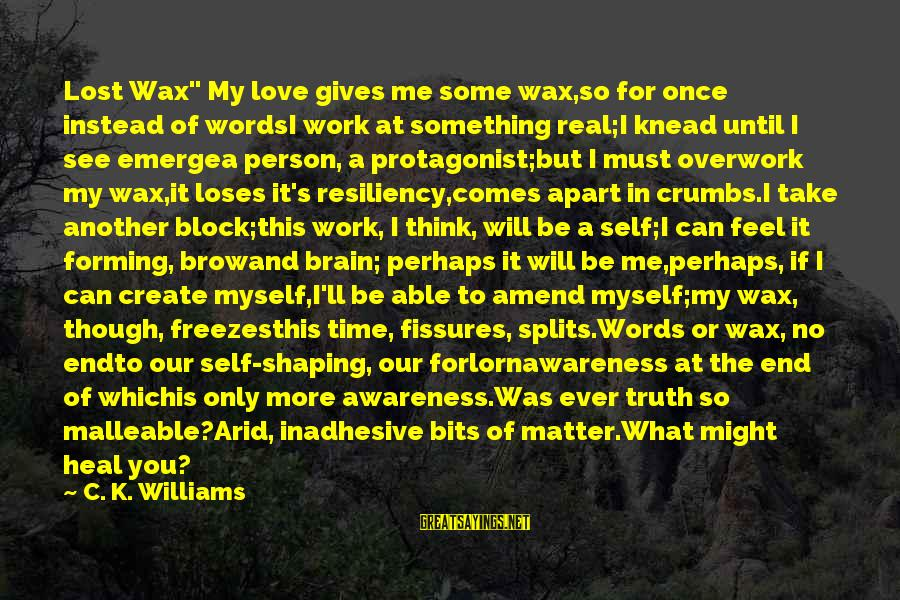 """Self Heal Sayings By C. K. Williams: Lost Wax"""" My love gives me some wax,so for once instead of wordsI work at"""
