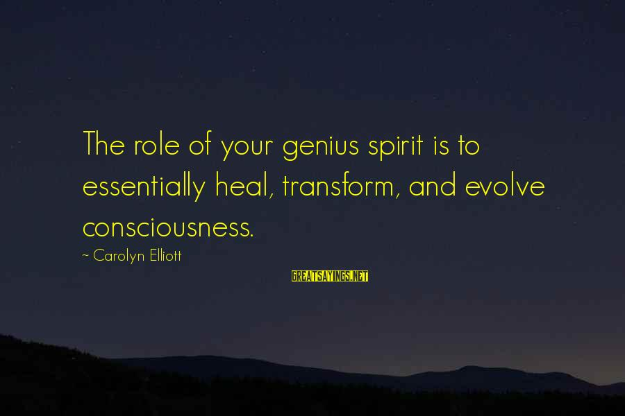 Self Heal Sayings By Carolyn Elliott: The role of your genius spirit is to essentially heal, transform, and evolve consciousness.