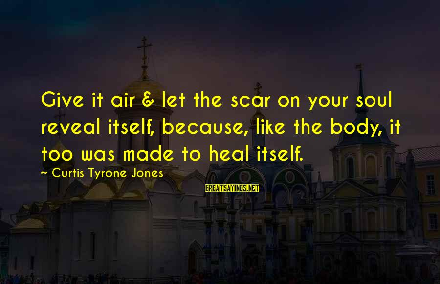 Self Heal Sayings By Curtis Tyrone Jones: Give it air & let the scar on your soul reveal itself, because, like the