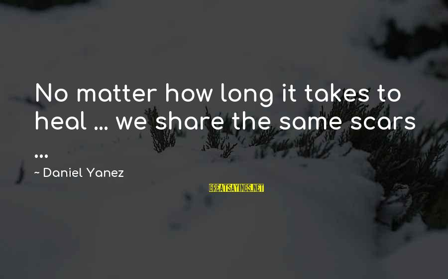 Self Heal Sayings By Daniel Yanez: No matter how long it takes to heal ... we share the same scars ...