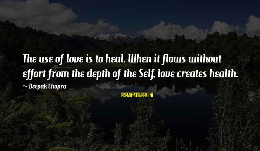 Self Heal Sayings By Deepak Chopra: The use of love is to heal. When it flows without effort from the depth
