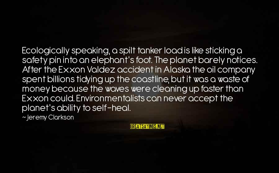 Self Heal Sayings By Jeremy Clarkson: Ecologically speaking, a spilt tanker load is like sticking a safety pin into an elephant's
