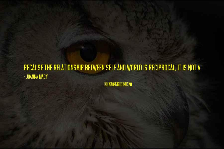 Self Heal Sayings By Joanna Macy: Because the relationship between self and world is reciprocal, it is not a matter of