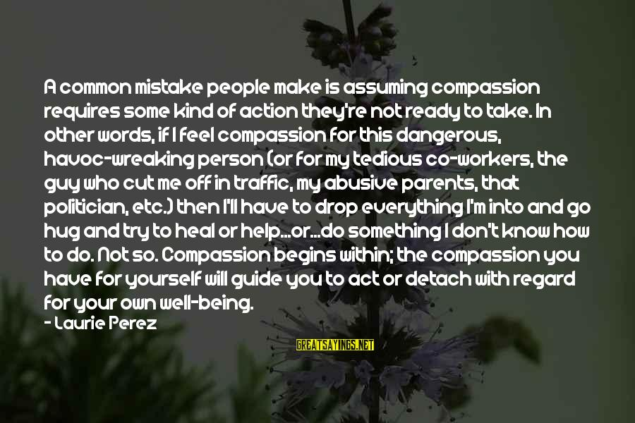 Self Heal Sayings By Laurie Perez: A common mistake people make is assuming compassion requires some kind of action they're not