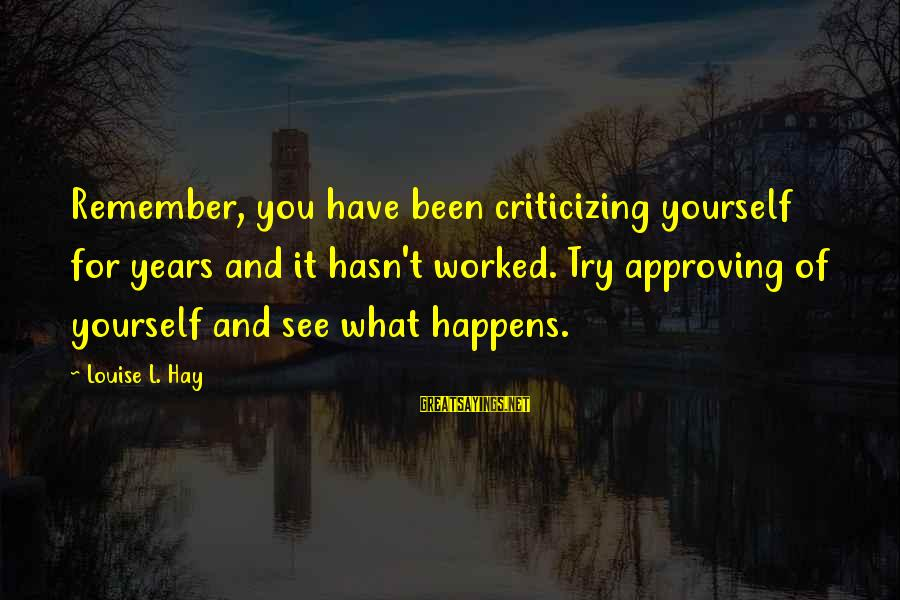 Self Heal Sayings By Louise L. Hay: Remember, you have been criticizing yourself for years and it hasn't worked. Try approving of