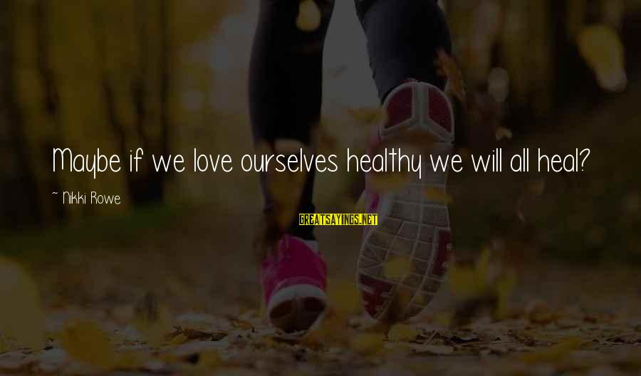 Self Heal Sayings By Nikki Rowe: Maybe if we love ourselves healthy we will all heal?