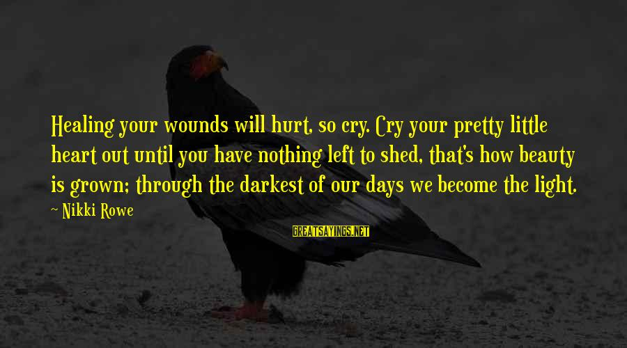 Self Heal Sayings By Nikki Rowe: Healing your wounds will hurt, so cry. Cry your pretty little heart out until you