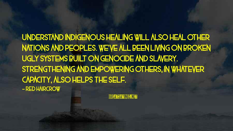 Self Heal Sayings By Red Haircrow: Understand indigenous healing will also heal other nations and peoples. We've all been living on