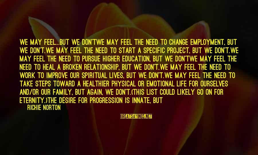 Self Heal Sayings By Richie Norton: WE MAY FEEL...BUT WE DON'TWe may feel the need to change employment, but we don't.We