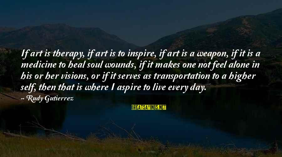Self Heal Sayings By Rudy Gutierrez: If art is therapy, if art is to inspire, if art is a weapon, if