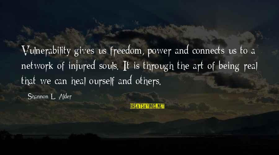 Self Heal Sayings By Shannon L. Alder: Vulnerability gives us freedom, power and connects us to a network of injured souls. It