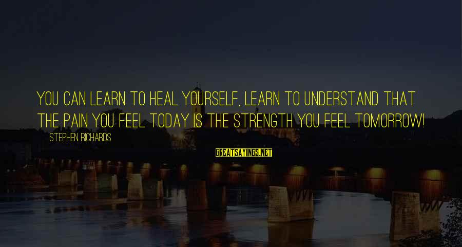 Self Heal Sayings By Stephen Richards: You can learn to heal yourself, learn to understand that the pain you feel today