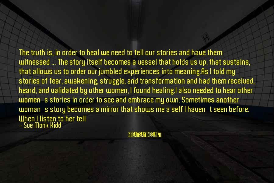 Self Heal Sayings By Sue Monk Kidd: The truth is, in order to heal we need to tell our stories and have