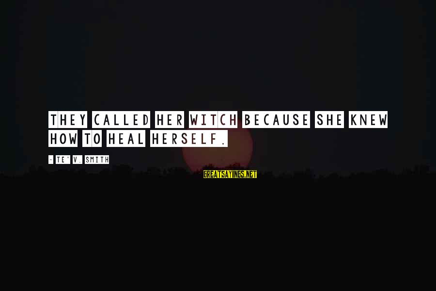 Self Heal Sayings By Te' V. Smith: They called her witch because she knew how to heal herself.