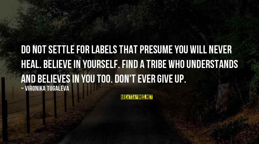 Self Heal Sayings By Vironika Tugaleva: Do not settle for labels that presume you will never heal. Believe in yourself. Find
