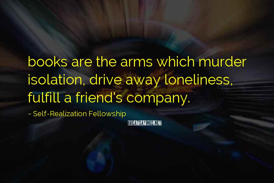 Self-Realization Fellowship Sayings: books are the arms which murder isolation, drive away loneliness, fulfill a friend's company.