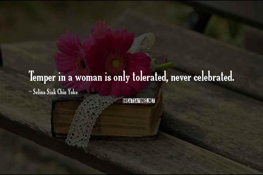 Selina Siak Chin Yoke Sayings: Temper in a woman is only tolerated, never celebrated.